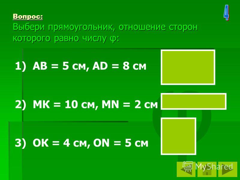 φ Вопрос: Выбери прямоугольник, отношение сторон которого равно числу φ: 1) АВ = 5 см, АD = 8 см 2) МК = 10 см, МN = 2 см 3) ОК = 4 см, ON = 5 см