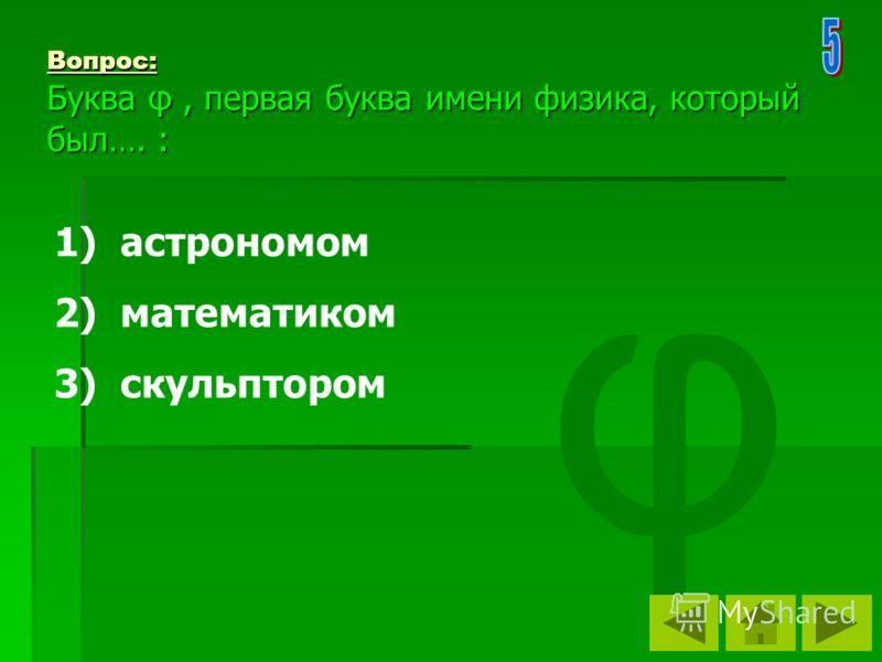 Вопрос: Буква φ, первая буква имени физика, который был…. : 1) астрономом 2) математиком 3) скульптором φ