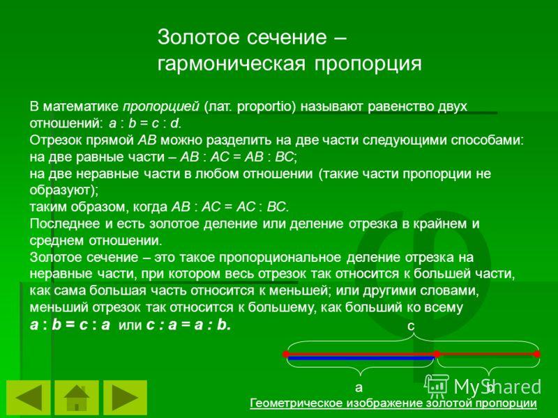 φ В математике пропорцией (лат. proportio) называют равенство двух отношений: a : b = c : d. Отрезок прямой АВ можно разделить на две части следующими способами: на две равные части – АВ : АС = АВ : ВС; на две неравные части в любом отношении (такие