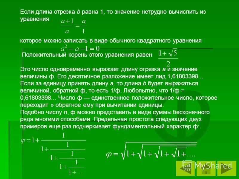 φ Если длина отрезка b равна 1, то значение нетрудно вычислить из уравнения которое можно записать в виде обычного квадратного уравнения Положительный корень этого уравнения равен Это число одновременно выражает длину отрезка a и значение величины ф.