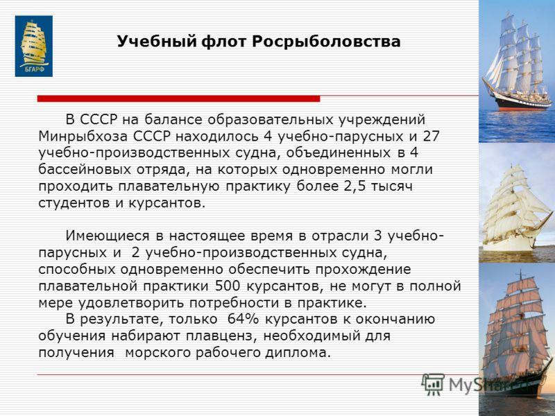 В СССР на балансе образовательных учреждений Минрыбхоза СССР находилось 4 учебно-парусных и 27 учебно-производственных судна, объединенных в 4 бассейновых отряда, на которых одновременно могли проходить плавательную практику более 2,5 тысяч студентов