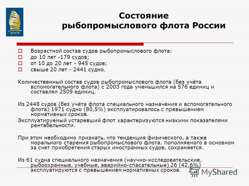 Состояние рыбопромыслового флота России Возрастной состав судов рыбопромыслового флота: до 10 лет -179 судов; от 10 до 20 лет - 945 судов; свыше 20 лет - 2441 судно. Количественный состав судов рыбопромыслового флота (без учёта вспомогательного флота
