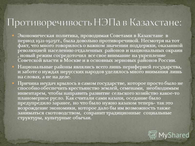 Экономическая политика, проводимая Советами в Казахстане в период 1921-1925гг., была довольно противоречивой. Несмотря на тот факт, что много говорилось о важном значении поддержки, оказанной революцией населению отдаленных районов и национальных окр