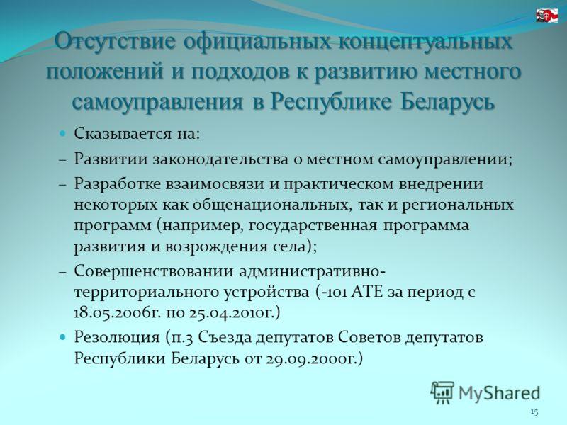 Отсутствие официальных концептуальных положений и подходов к развитию местного самоуправления в Республике Беларусь Сказывается на: Развитии законодательства о местном самоуправлении; Разработке взаимосвязи и практическом внедрении некоторых как обще
