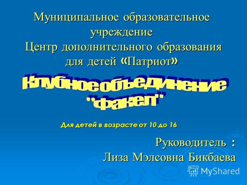 Муниципальное образовательное учреждение Центр дополнительного образования для детей « Патриот » Руководитель : Лиза Мэлсовна Бикбаева Для детей в возрасте от 10 до 16