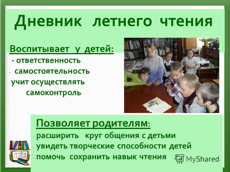 Дневник летнего чтения Воспитывает у детей: - ответственность - самостоятельность - учит осуществлять самоконтроль Позволяет родителям : - расширить круг общения с детьми - увидеть творческие способности детей - помочь сохранить навык чтения