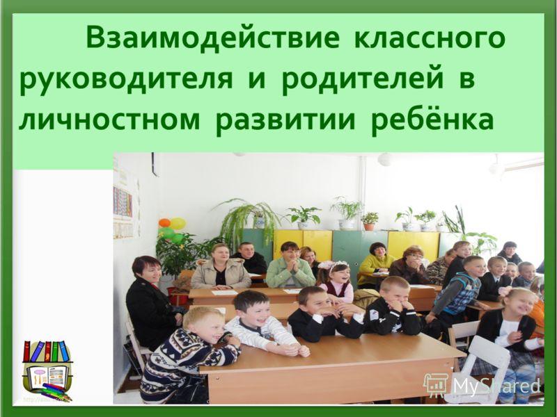 Взаимодействие классного руководителя и родителей в личностном развитии ребёнка