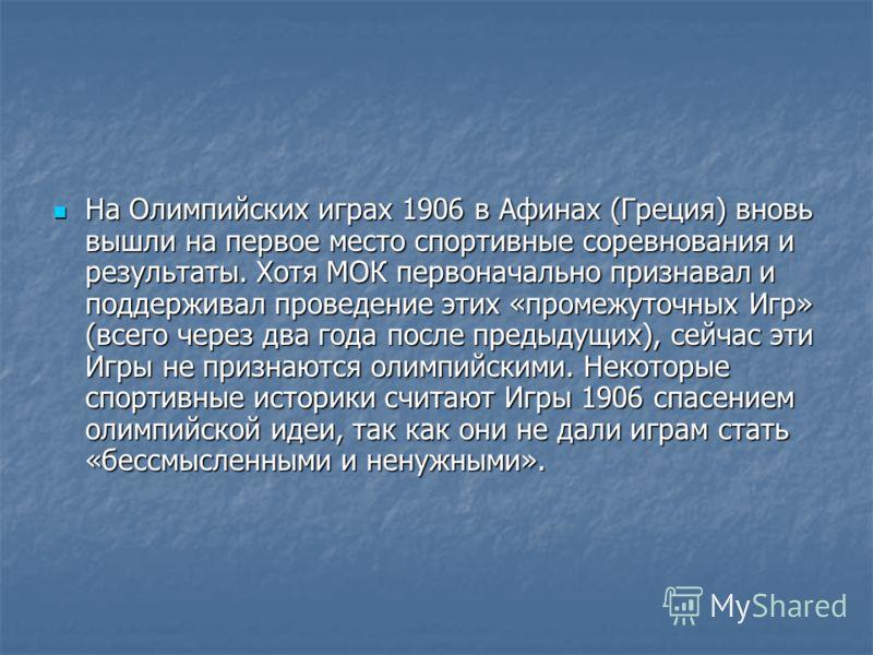 На Олимпийских играх 1906 в Афинах (Греция) вновь вышли на первое место спортивные соревнования и результаты. Хотя МОК первоначально признавал и поддерживал проведение этих «промежуточных Игр» (всего через два года после предыдущих), сейчас эти Игры