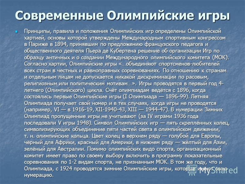 Современные Олимпийские игры Принципы, правила и положения Олимпийских игр определены Олимпийской хартией, основы которой утверждены Международным спортивным конгрессом в Париже в 1894, принявшим по предложению французского педагога и общественного д