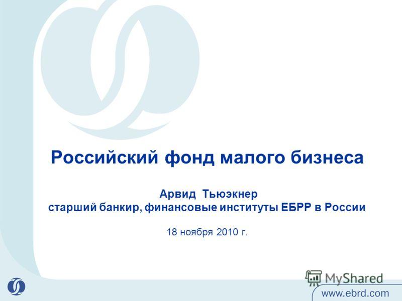 Российский фонд малого бизнеса Арвид Тьюэкнер старший банкир, финансовые институты ЕБРР в России 18 ноября 2010 г.