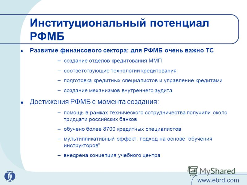 Институциональный потенциал РФМБ Развитие финансового сектора: для РФМБ очень важно ТС –создание отделов кредитования ММП –соответствующие технологии кредитования –подготовка кредитных специалистов и управление кредитами –создание механизмов внутренн