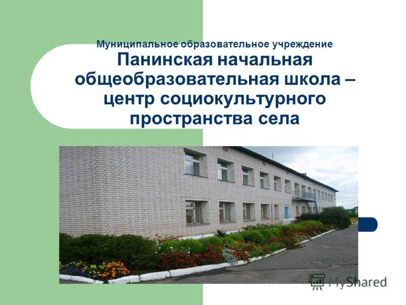 Муниципальное образовательное учреждение Панинская начальная общеобразовательная школа – центр социокультурного пространства села