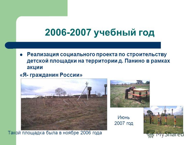 2006-2007 учебный год Реализация социального проекта по строительству детской площадки на территории д. Панино в рамках акции «Я- гражданин России» Такой площадка была в ноябре 2006 года Июнь 2007 год