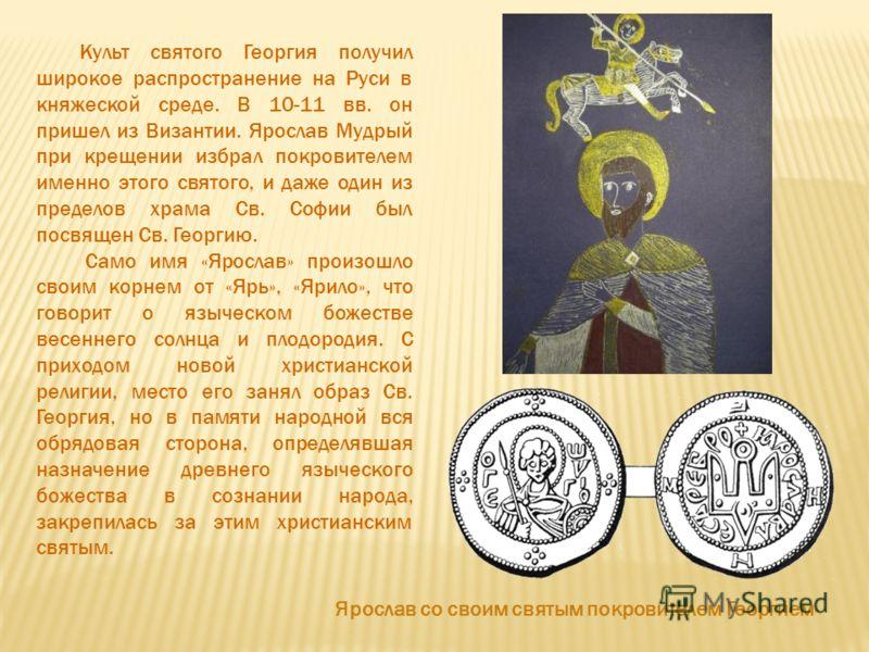 Культ святого Георгия получил широкое распространение на Руси в княжеской среде. В 10-11 вв. он пришел из Византии. Ярослав Мудрый при крещении избрал покровителем именно этого святого, и даже один из пределов храма Св. Софии был посвящен Св. Георгию