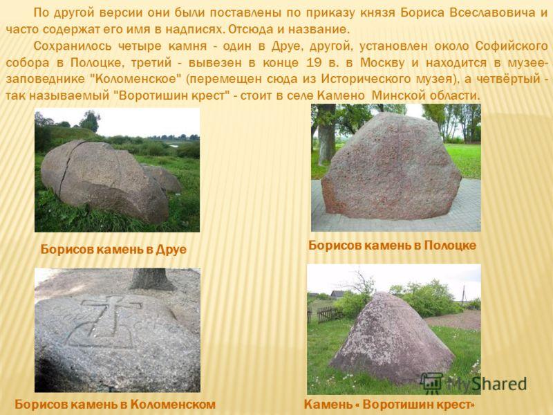 По другой версии они были поставлены по приказу князя Бориса Всеславовича и часто содержат его имя в надписях. Отсюда и название. Сохранилось четыре камня - один в Друе, другой, установлен около Софийского собора в Полоцке, третий - вывезен в конце 1