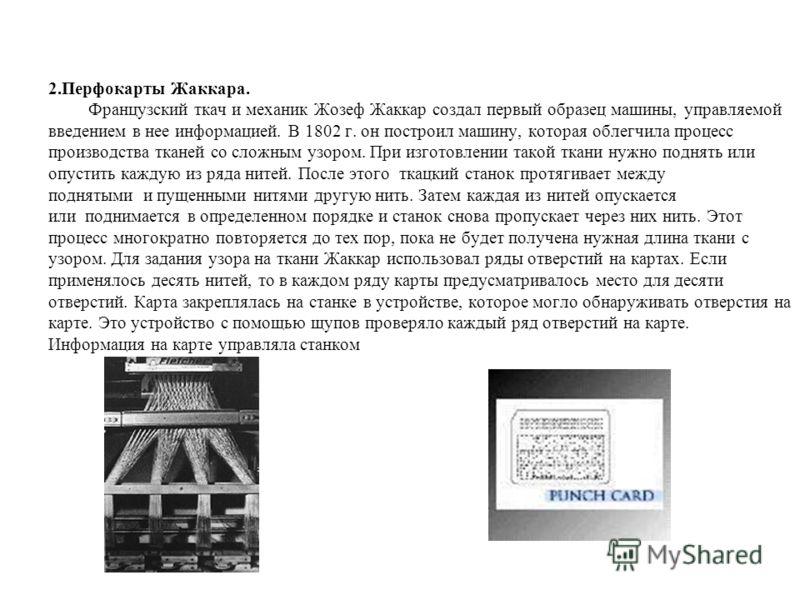 2.Перфокарты Жаккара. Французский ткач и механик Жозеф Жаккар создал первый образец машины, управляемой введением в нее информацией. В 1802 г. он построил машину, которая облегчила процесс производства тканей со сложным узором. При изготовлении такой