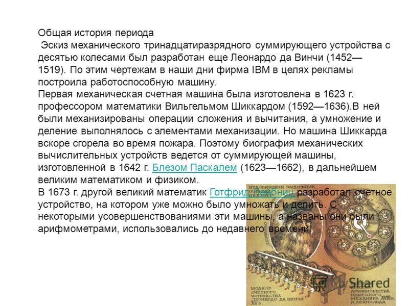 Общая история периода Эскиз механического тринадцатиразрядного суммирующего устройства с десятью колесами был разработан еще Леонардо да Винчи (1452 1519). По этим чертежам в наши дни фирма IBM в целях рекламы построила работоспособную машину. Первая