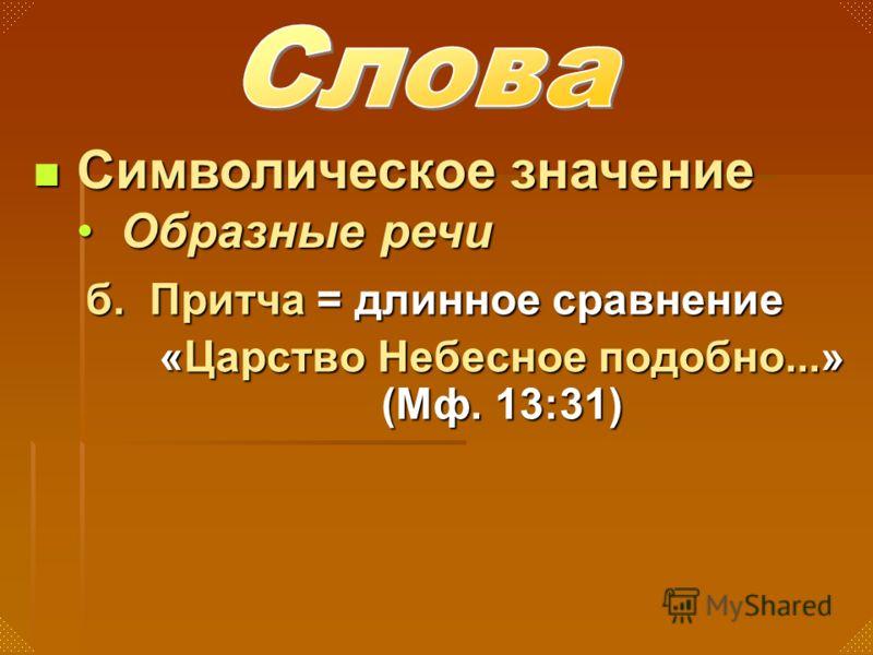 б. Притча = длинное сравнение «Царство Небесное подобно...» (Мф. 13:31) Символическое значение Символическое значение Образные речиОбразные речи