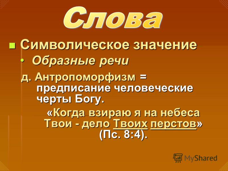 д. Антропоморфизм = предписание человеческие черты Богу. «Когда взираю я на небеса Твои - дело Твоих перстов» (Пс. 8:4). Символическое значение Символическое значение Образные речиОбразные речи