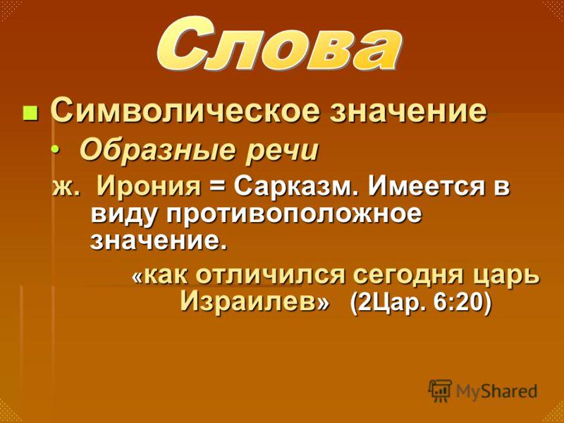 ж. Ирония = Сарказм. Имеется в виду противоположное значение. « как отличился сегодня царь Израилев » (2Цар. 6:20) Символическое значение Символическое значение Образные речиОбразные речи