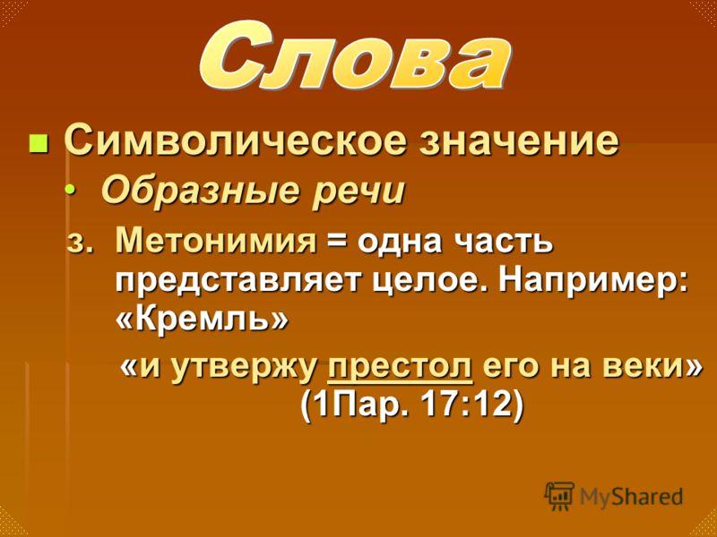 з. Метонимия = одна часть представляет целое. Например: «Кремль» «и утвержу престол его на веки» (1Пар. 17:12) Символическое значение Символическое значение Образные речиОбразные речи