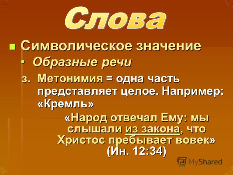 з. Метонимия = одна часть представляет целое. Например: «Кремль» «Народ отвечал Ему: мы слышали из закона, что Христос пребывает вовек» (Ин. 12:34) Символическое значение Символическое значение Образные речиОбразные речи