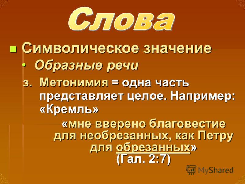 з. Метонимия = одна часть представляет целое. Например: «Кремль» «мне вверено благовестие для необрезанных, как Петру для обрезанных» (Гал. 2:7) Символическое значение Символическое значение Образные речиОбразные речи