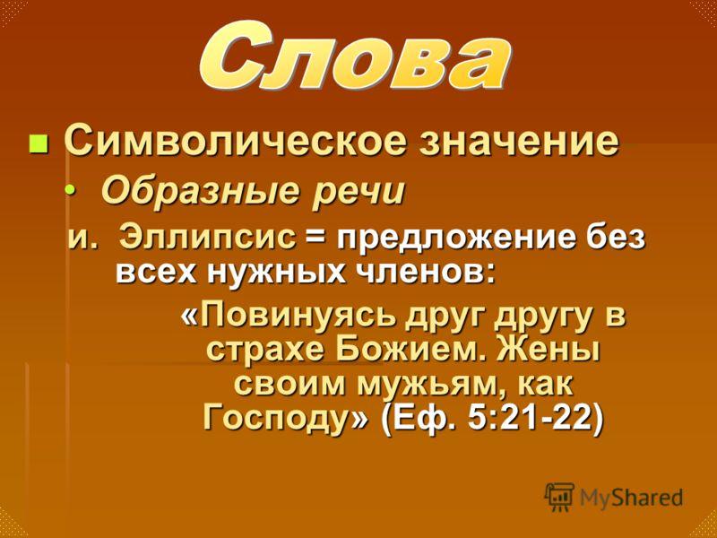 и. Эллипсис = предложение без всех нужных членов: «Повинуясь друг другу в страхе Божием. Жены своим мужьям, как Господу» (Еф. 5:21-22) Символическое значение Символическое значение Образные речиОбразные речи