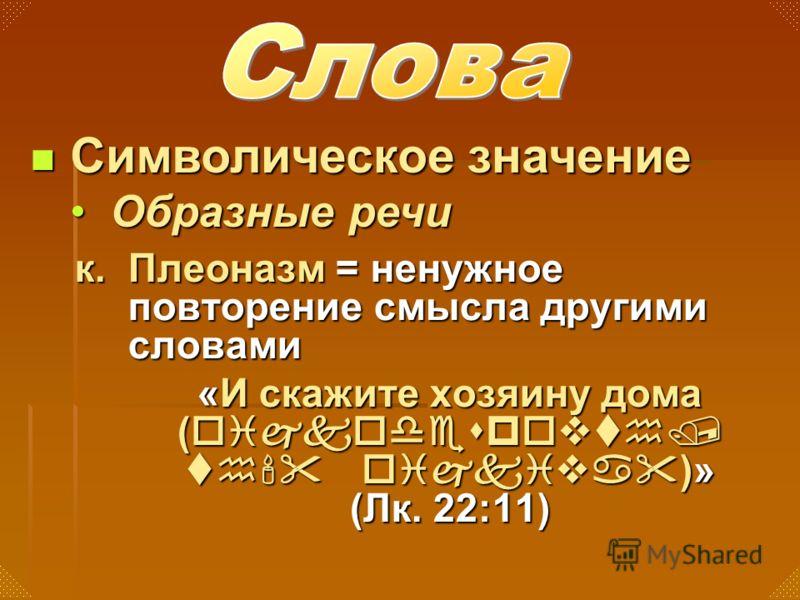 к. Плеоназм = ненужное повторение смысла другими словами «И скажите хозяину дома (oijkodespovth/ th' oijkiva)» (Лк. 22:11) Символическое значение Символическое значение Образные речиОбразные речи