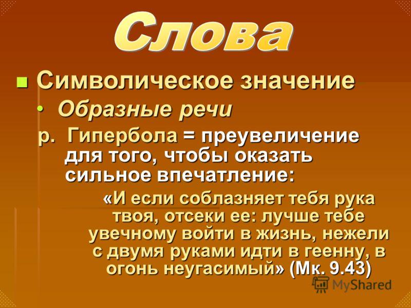 р. Гипербола = преувеличение для того, чтобы оказать сильное впечатление: «И если соблазняет тебя рука твоя, отсеки ее: лучше тебе увечному войти в жизнь, нежели с двумя руками идти в геенну, в огонь неугасимый» (Мк. 9.43) Символическое значение Симв