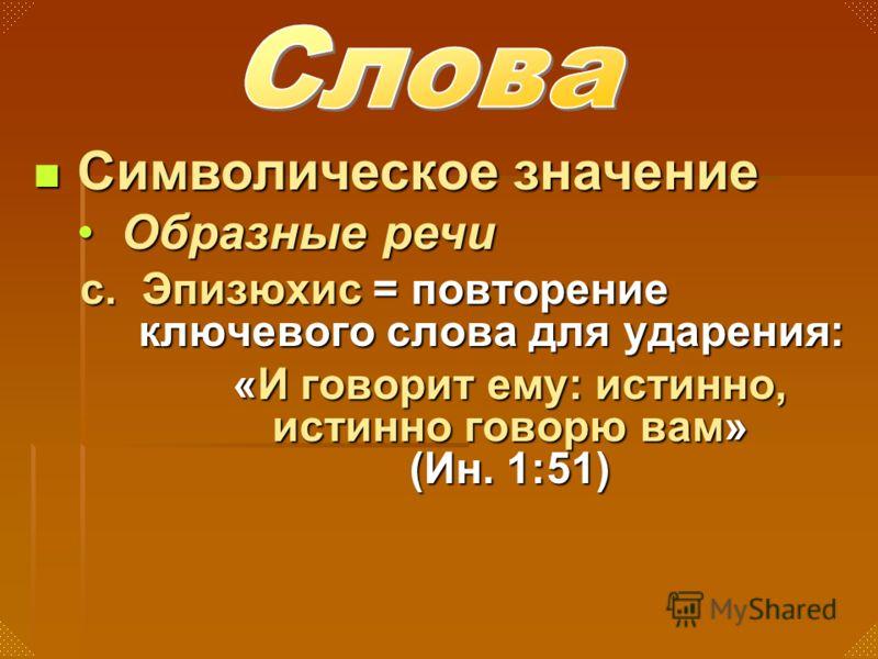 с. Эпизюхис = повторение ключевого слова для ударения: «И говорит ему: истинно, истинно говорю вам» (Ин. 1:51) Символическое значение Символическое значение Образные речиОбразные речи