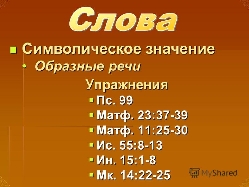 Упражнения Пс. 99 Пс. 99 Матф. 23:37-39 Матф. 23:37-39 Матф. 11:25-30 Матф. 11:25-30 Ис. 55:8-13 Ис. 55:8-13 Ин. 15:1-8 Ин. 15:1-8 Мк. 14:22-25 Мк. 14:22-25 Символическое значение Символическое значение Образные речиОбразные речи