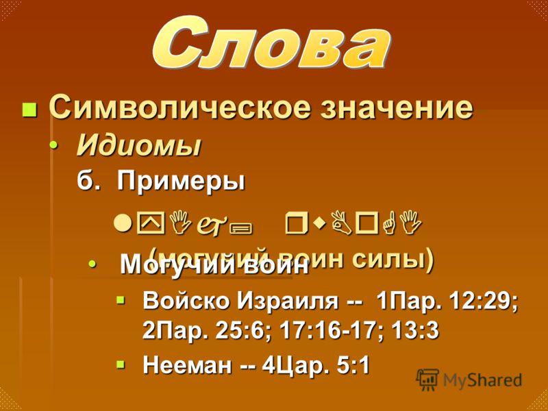 б. Примеры Символическое значение Символическое значение ИдиомыИдиомы lyIj; rwBoGI (могучий воин силы) Могучий воинМогучий воин Войско Израиля -- 1Пар. 12:29; 2Пар. 25:6; 17:16-17; 13:3 Войско Израиля -- 1Пар. 12:29; 2Пар. 25:6; 17:16-17; 13:3 Нееман