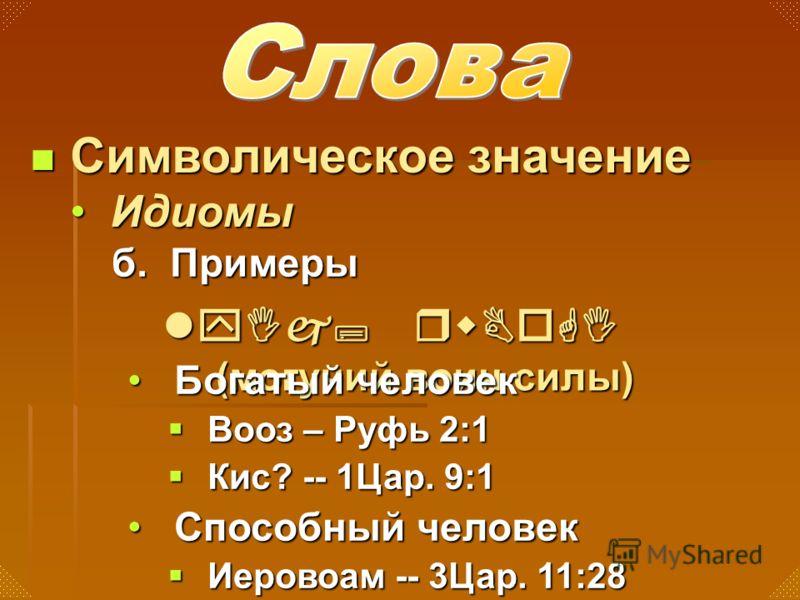 б. Примеры Символическое значение Символическое значение ИдиомыИдиомы lyIj; rwBoGI (могучий воин силы) Богатый человекБогатый человек Вооз – Руфь 2:1 Вооз – Руфь 2:1 Кис? -- 1Цар. 9:1 Кис? -- 1Цар. 9:1 Способный человекСпособный человек Иеровоам -- 3