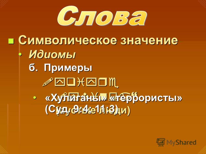 б. Примеры Символическое значение Символическое значение ИдиомыИдиомы !yqiyre !yvin:a} (пустые люди) «Хулиганы» «террористы» (Суд. 9:4; 11:3)«Хулиганы» «террористы» (Суд. 9:4; 11:3)