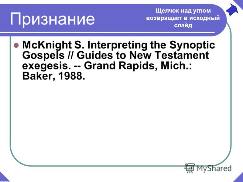 Признание McKnight S. Interpreting the Synoptic Gospels // Guides to New Testament exegesis. -- Grand Rapids, Mich.: Baker, 1988. Щелчок над углом возвращает в исходный слайд
