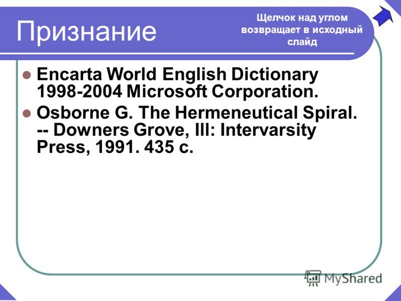 Признание Encarta World English Dictionary 1998-2004 Microsoft Corporation. Osborne G. The Hermeneutical Spiral. -- Downers Grove, Ill: Intervarsity Press, 1991. 435 c. Щелчок над углом возвращает в исходный слайд