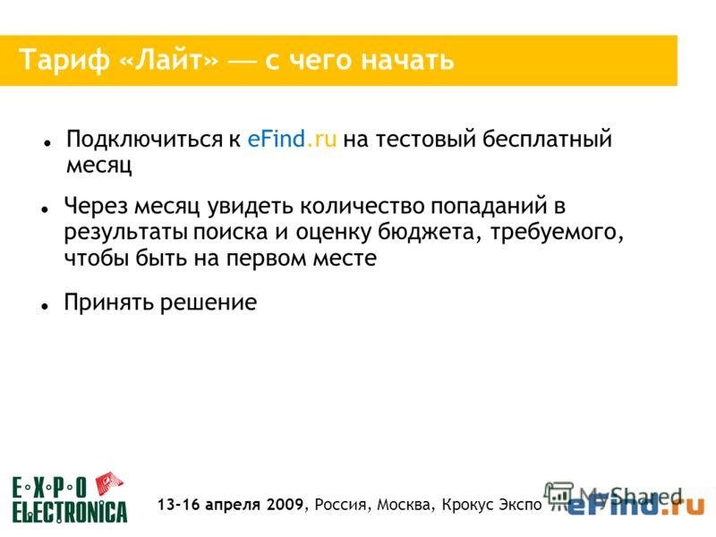 Тариф «Лайт» с чего начать Подключиться к eFind.ru на тестовый бесплатный месяц Через месяц увидеть количество попаданий в результаты поиска и оценку бюджета, требуемого, чтобы быть на первом месте Принять решение 13-16 апреля 2009, Россия, Москва, К