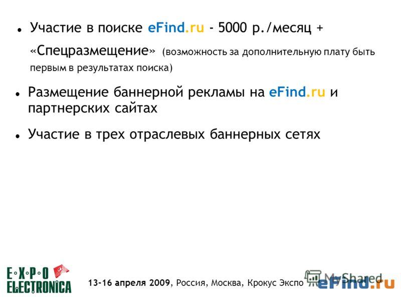 Участие в поиске eFind.ru - 5000 р./месяц + «Спецразмещение» (возможность за дополнительную плату быть первым в результатах поиска) Размещение баннерной рекламы на eFind.ru и партнерских сайтах Участие в трех отраслевых баннерных сетях 13-16 апреля 2