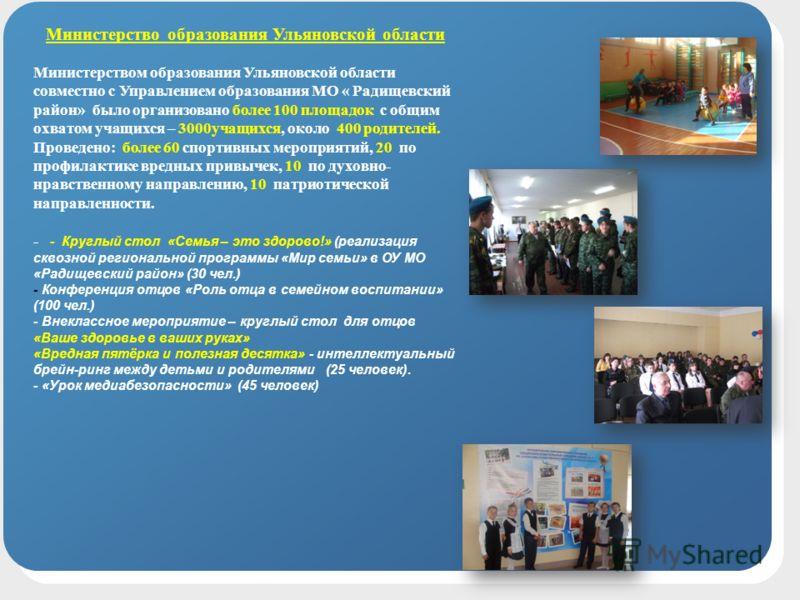 Министерство образования Ульяновской области Министерством образования Ульяновской области совместно с Управлением образования МО « Радищевский район» было организовано более 100 площадок с общим охватом учащихся – 3000учащихся, около 400 родителей.