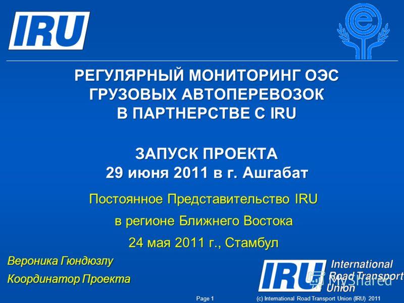 (c) International Road Transport Union (IRU) 2011 РЕГУЛЯРНЫЙ МОНИТОРИНГ ОЭС ГРУЗОВЫХ АВТОПЕРЕВОЗОК В ПАРТНЕРСТВЕ С IRU ЗАПУСК ПРОЕКТА 29 июня 2011 в г. Ашгабат Постоянное Представительство IRU в регионе Ближнего Востока 24 мая 2011 г., Стамбул Верони