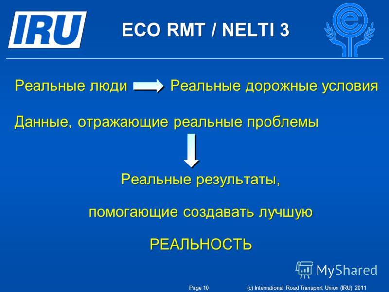 ECO RMT / NELTI 3 Page 10 (c) International Road Transport Union (IRU) 2011 Реальные люди Реальные дорожные условия Данные, отражающие реальные проблемы Реальные результаты, помогающие создавать лучшую РЕАЛЬНОСТЬ