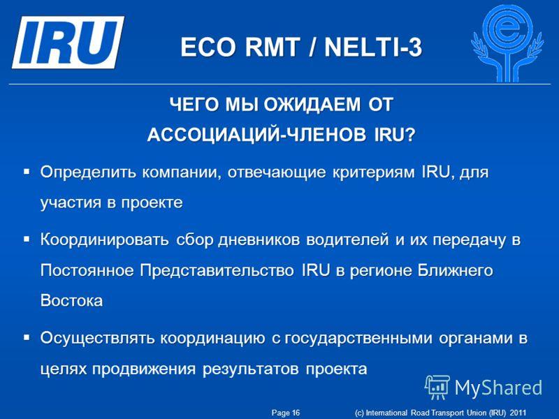 ECO RMT / NELTI-3 Page 16 (c) International Road Transport Union (IRU) 2011 Определить компании, отвечающие критериям IRU, для участия в проекте Определить компании, отвечающие критериям IRU, для участия в проекте Координировать сбор дневников водите
