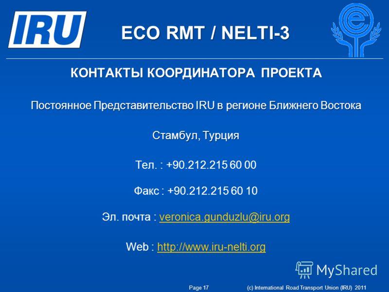 ECO RMT / NELTI-3 Page 17 (c) International Road Transport Union (IRU) 2011 Постоянное Представительство IRU в регионе Ближнего Востока Стамбул, Tурция Teл. : +90.212.215 60 00 Факс : +90.212.215 60 10 Эл. почта : veronica.gunduzlu@iru.orgveronica.gu