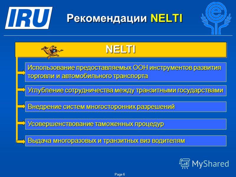 Page 6 Рекомендации NELTI Рекомендации NELTI Внедрение систем многосторонних разрешений NELTINELTI Использование предоставляемых ООН инструментов развития торговли и автомобильного транспорта Углубление сотрудничества между транзитными государствами