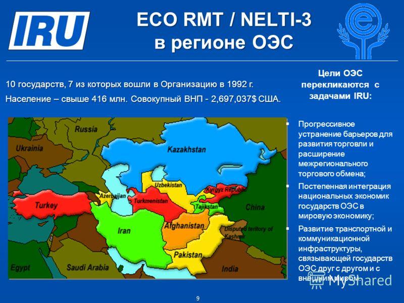 9 EСО RMT / NELTI-3 в регионе ОЭС Цели ОЭС перекликаются с задачами IRU: Прогрессивное устранение барьеров для развития торговли и расширение межрегионального торгового обмена; Постепенная интеграция национальных экономик государств ОЭС в мировую эко