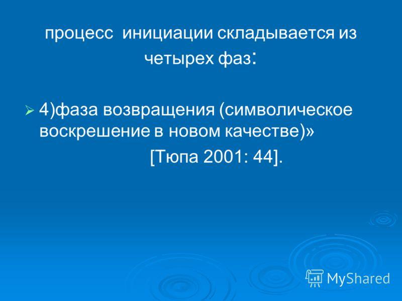 процесс инициации складывается из четырех фаз : 4)фаза возвращения (символическое воскрешение в новом качестве)» [Тюпа 2001: 44].