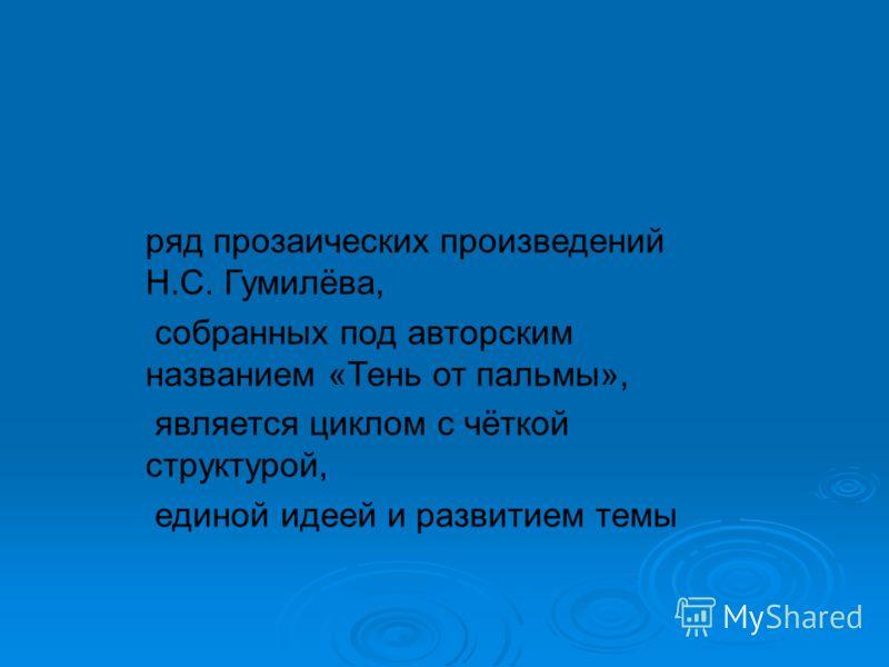 ряд прозаических произведений Н.С. Гумилёва, собранных под авторским названием «Тень от пальмы», является циклом с чёткой структурой, единой идеей и развитием темы