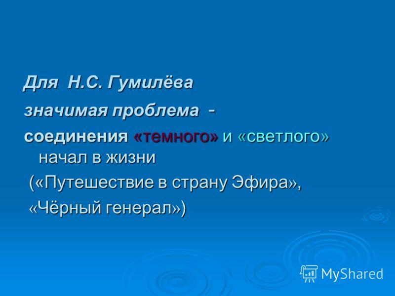 Для Н.С. Гумилёва значимая проблема - соединения «темного» и «светлого» начал в жизни (« Путешествие в страну Эфира », (« Путешествие в страну Эфира », « Чёрный генерал » ) « Чёрный генерал » )