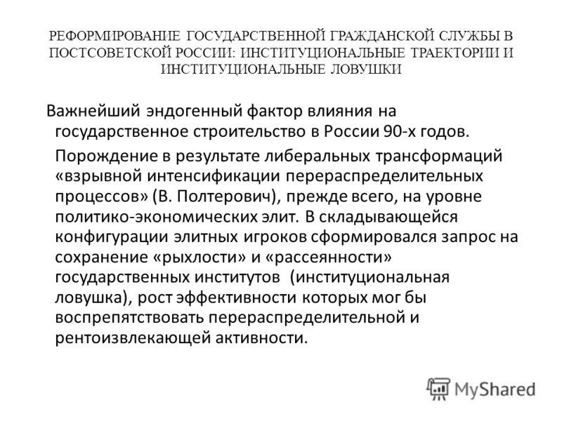 РЕФОРМИРОВАНИЕ ГОСУДАРСТВЕННОЙ ГРАЖДАНСКОЙ СЛУЖБЫ В ПОСТСОВЕТСКОЙ РОССИИ: ИНСТИТУЦИОНАЛЬНЫЕ ТРАЕКТОРИИ И ИНСТИТУЦИОНАЛЬНЫЕ ЛОВУШКИ Важнейший эндогенный фактор влияния на государственное строительство в России 90-х годов. Порождение в результате либер